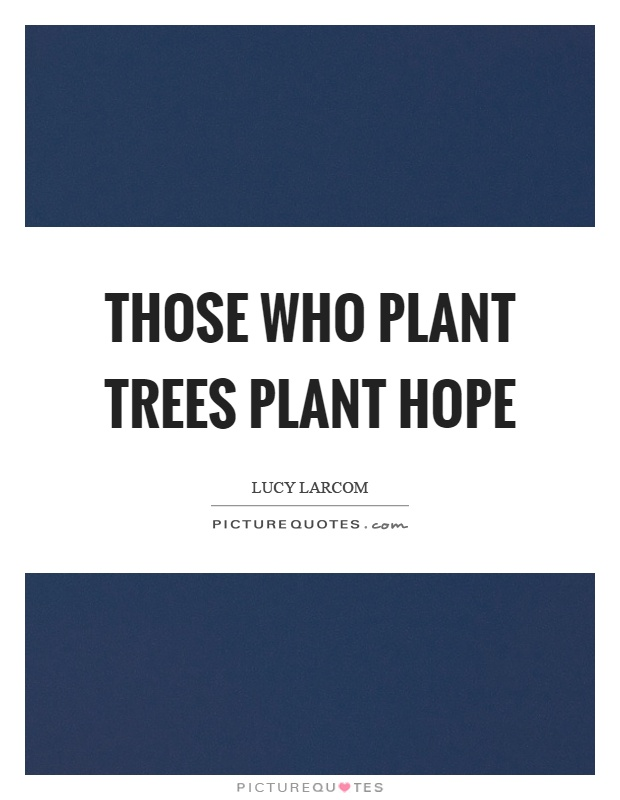 Those who plant trees plant hope Picture Quote #1