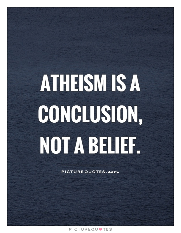 Atheism is a conclusion, not a belief Picture Quote #1