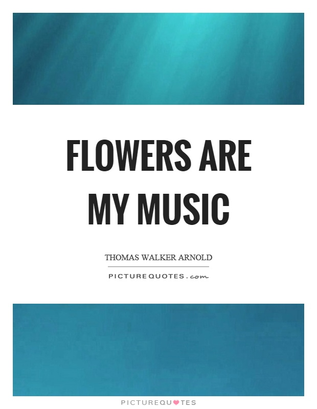 Flowers are my music Picture Quote #1