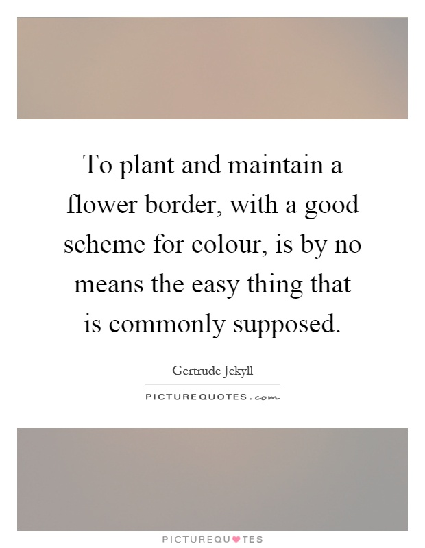 To plant and maintain a flower border, with a good scheme for colour, is by no means the easy thing that is commonly supposed Picture Quote #1