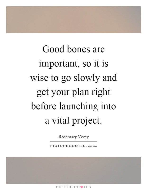 Good bones are important so it is wise to go slowly and for Project planning quotes