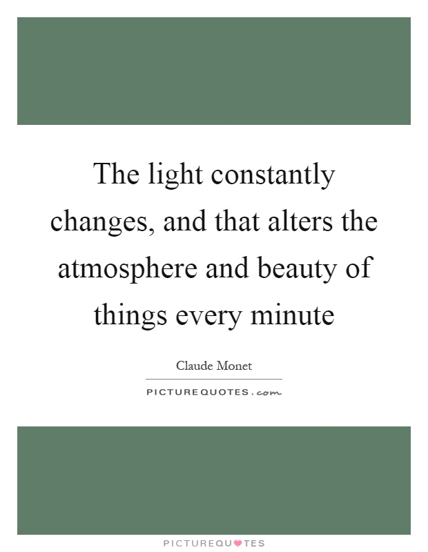 The light constantly changes, and that alters the atmosphere and beauty of things every minute Picture Quote #1