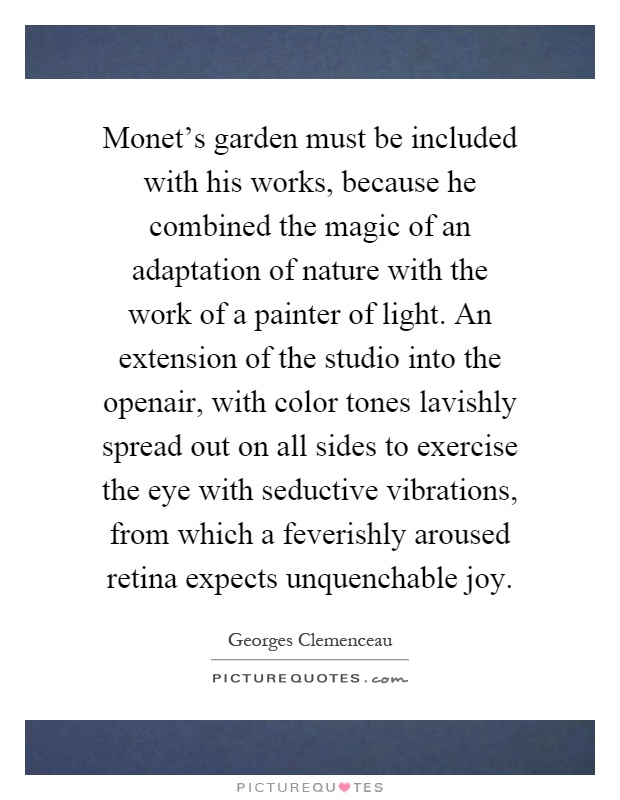Monet's garden must be included with his works, because he combined the magic of an adaptation of nature with the work of a painter of light. An extension of the studio into the openair, with color tones lavishly spread out on all sides to exercise the eye with seductive vibrations, from which a feverishly aroused retina expects unquenchable joy Picture Quote #1