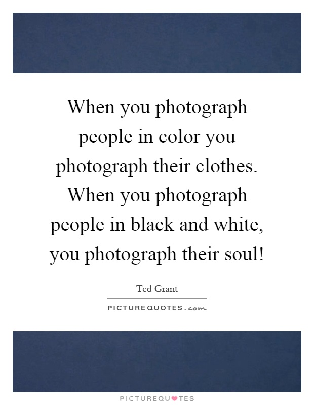 When you photograph people in color you photograph their clothes. When you photograph people in black and white, you photograph their soul! Picture Quote #1