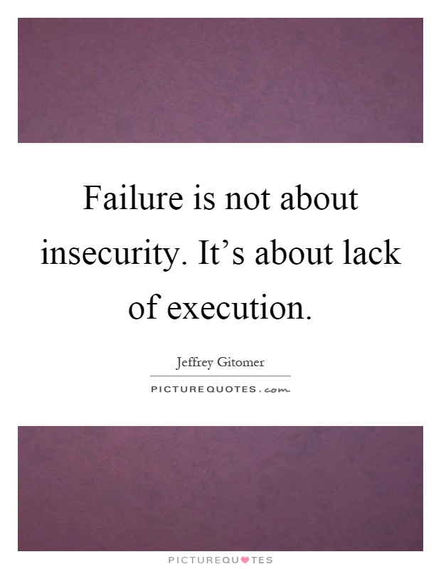 Failure is not about insecurity. It's about lack of execution Picture Quote #1