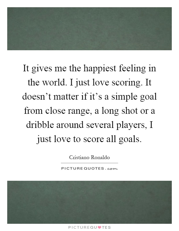 It gives me the happiest feeling in the world. I just love scoring. It doesn't matter if it's a simple goal from close range, a long shot or a dribble around several players, I just love to score all goals Picture Quote #1