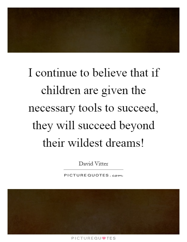I continue to believe that if children are given the necessary tools to succeed, they will succeed beyond their wildest dreams! Picture Quote #1