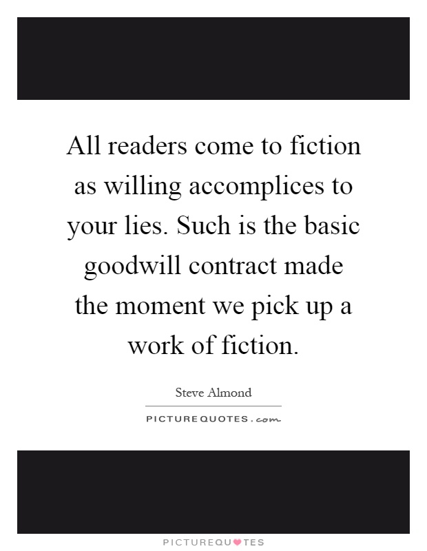 All readers come to fiction as willing accomplices to your lies. Such is the basic goodwill contract made the moment we pick up a work of fiction Picture Quote #1