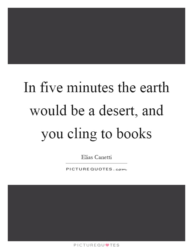 In five minutes the earth would be a desert, and you cling to books Picture Quote #1