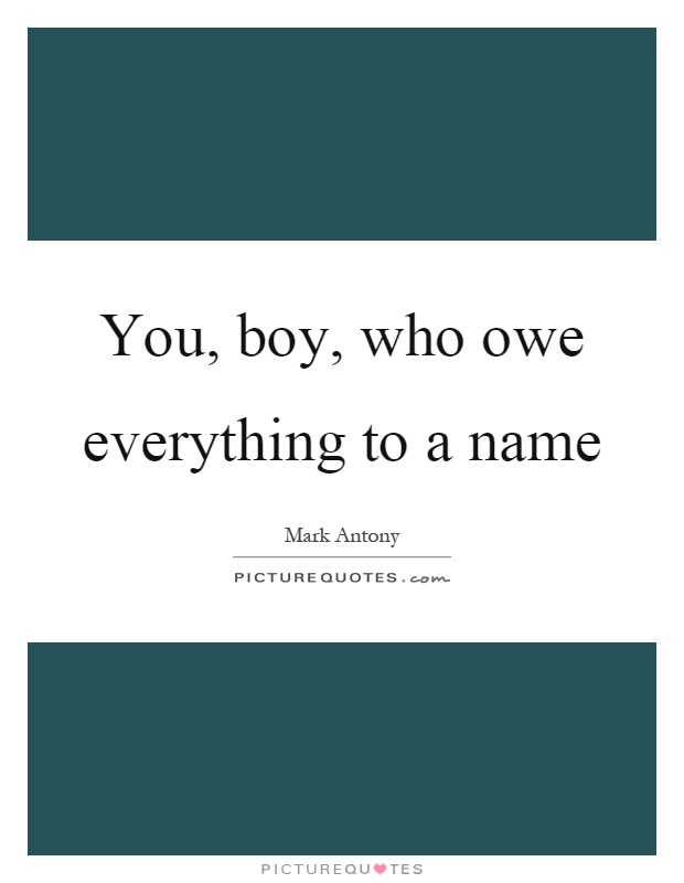 You, boy, who owe everything to a name Picture Quote #1