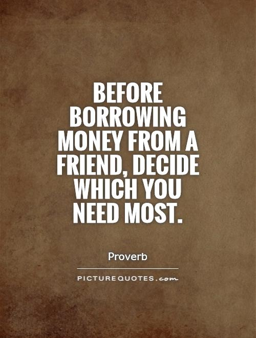 Before borrowing money from a friend, decide which you need most Picture Quote #1