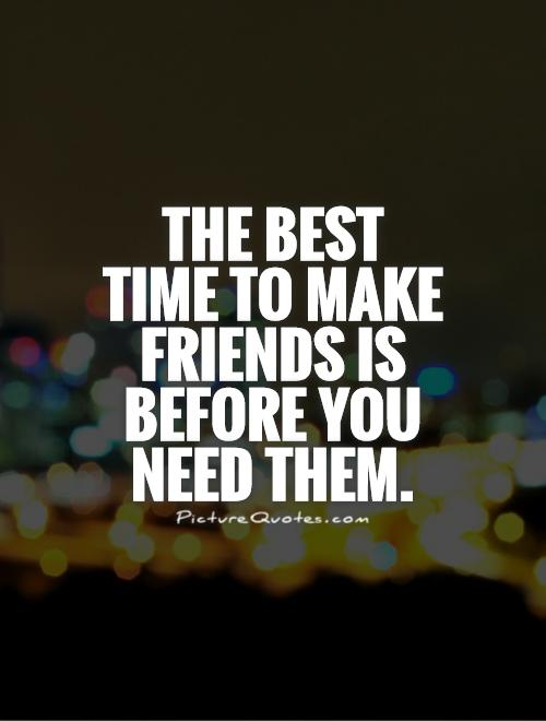 The best time to make friends is before you need them Picture Quote #1