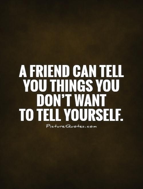 A friend can tell you things you don't want  to tell yourself.  Picture Quote #1