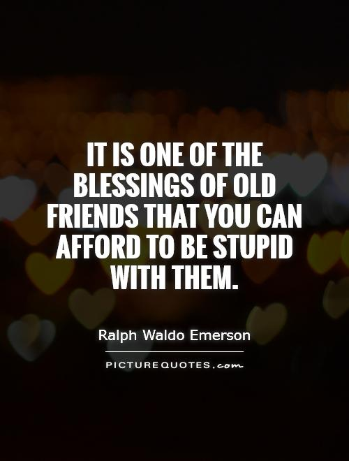 It is one of the blessings of old friends that you can afford to be stupid with them Picture Quote #1