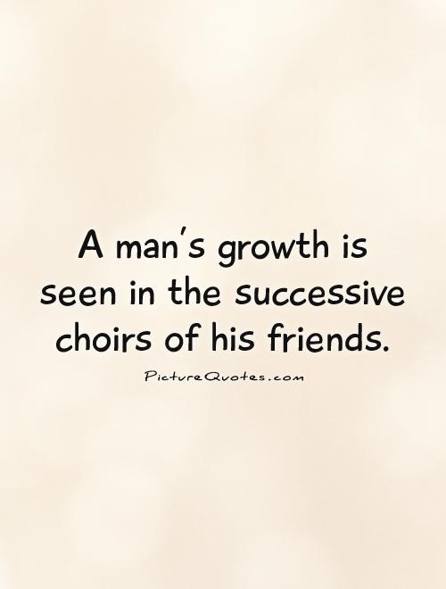 A man's growth is seen in the successive choirs of his friends Picture Quote #1