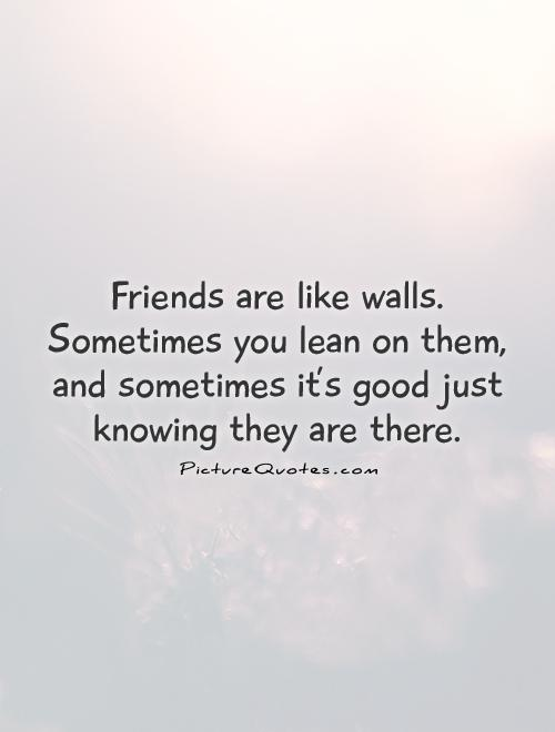 Friends are like walls. Sometimes you lean on them, and sometimes it's good just knowing they are there Picture Quote #1
