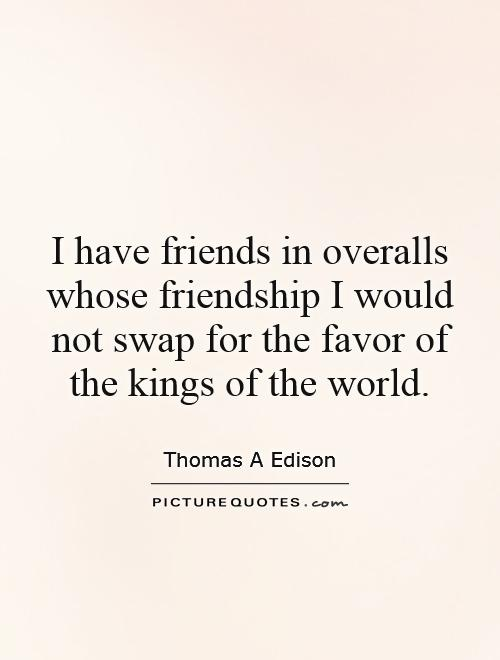 I have friends in overalls whose friendship I would not swap for the favor of the kings of the world Picture Quote #1