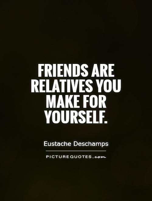 Friends are relatives you make for yourself Picture Quote #1