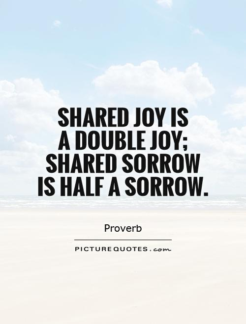 Shared joy is  a double joy; shared sorrow is half a sorrow Picture Quote #1