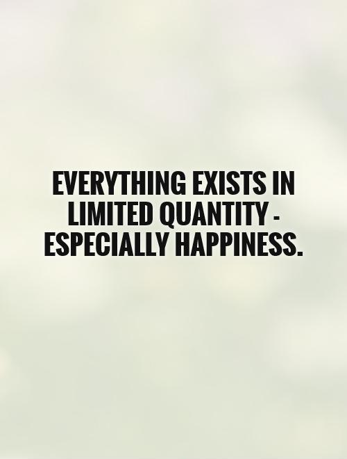 Everything exists in limited quantity - especially happiness Picture Quote #1
