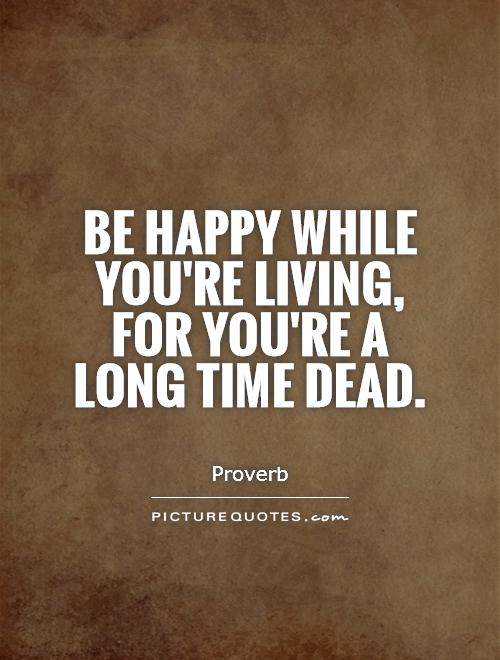 Be happy while you're living, for you're a long time dead Picture Quote #1