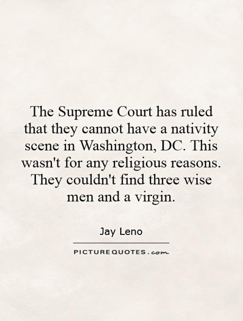The Supreme Court has ruled that they cannot have a nativity scene in Washington, DC. This wasn't for any religious reasons. They couldn't find three wise men and a virgin Picture Quote #1