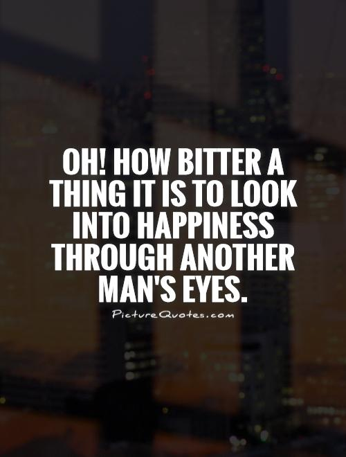 Oh! how bitter a thing it is to look into happiness through another man's eyes Picture Quote #1