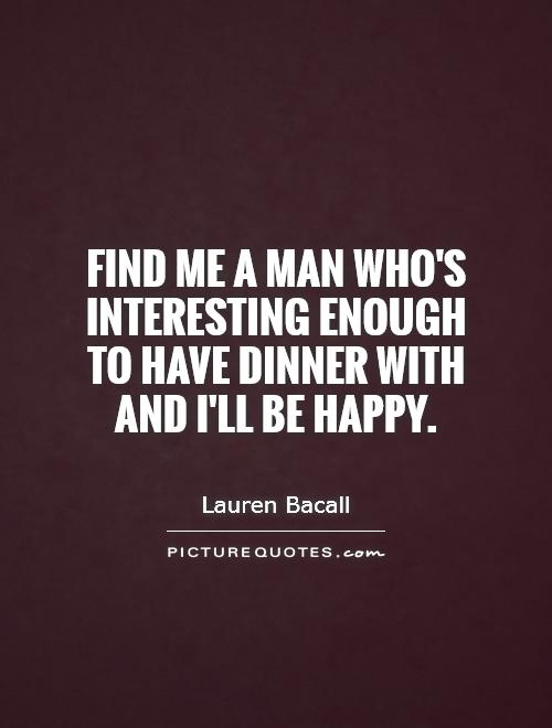 Find me a man who's interesting enough to have dinner with and I'll be happy Picture Quote #1