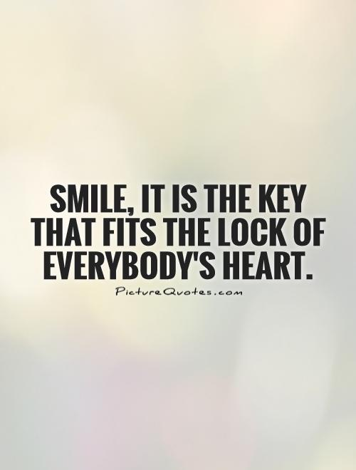 Smile, it is the key that fits the lock of everybody's heart Picture Quote #1
