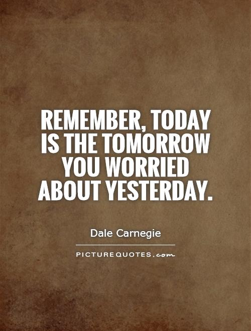 remember today is the tomorrow you worried about yesterday