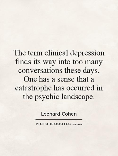 The term clinical depression finds its way into too many conversations these days. One has a sense that a catastrophe has occurred in the psychic landscape Picture Quote #1