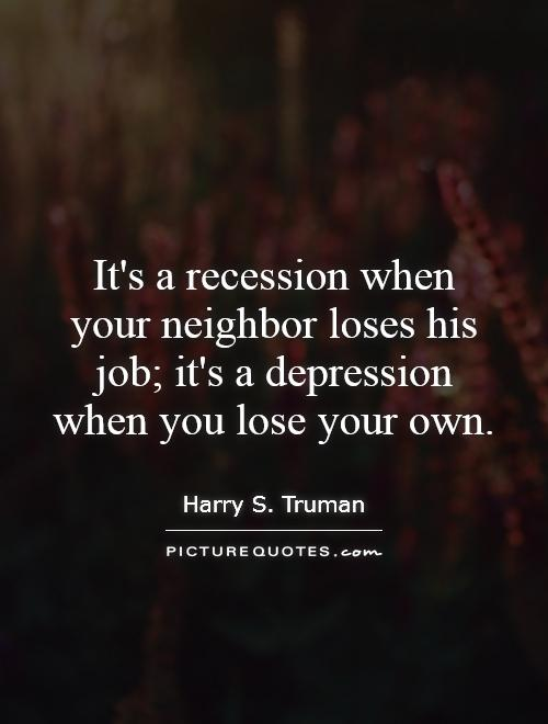 It's a recession when your neighbor loses his job; it's a depression when you lose your own Picture Quote #1