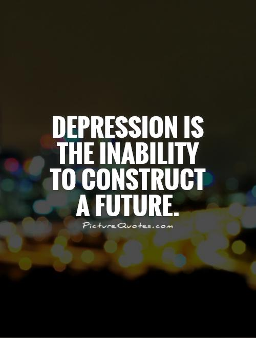 Depression is the inability to construct a future Picture Quote #1