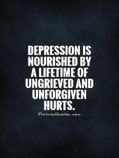 Depression is nourished by a lifetime of ungrieved and unforgiven hurts Picture Quote #1