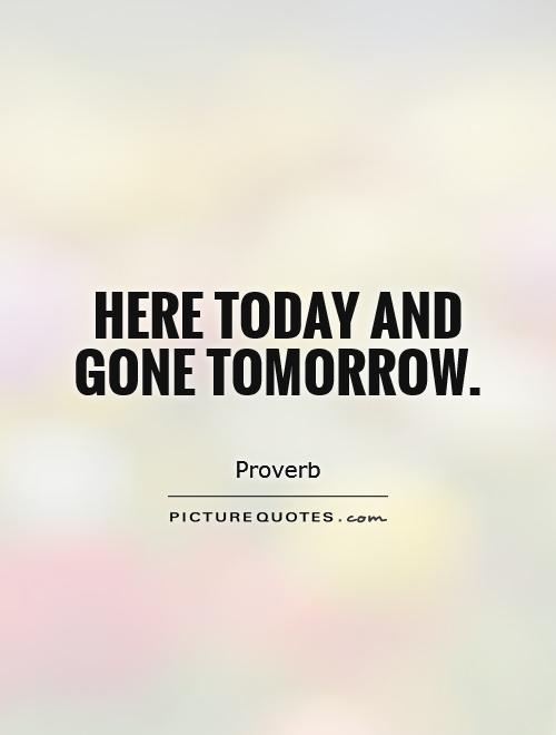 Here today and gone tomorrow Picture Quote #1