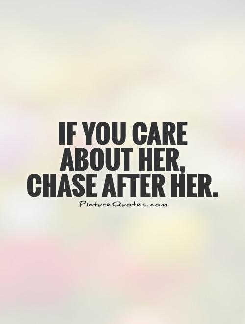If you care  about her,  chase after her Picture Quote #1