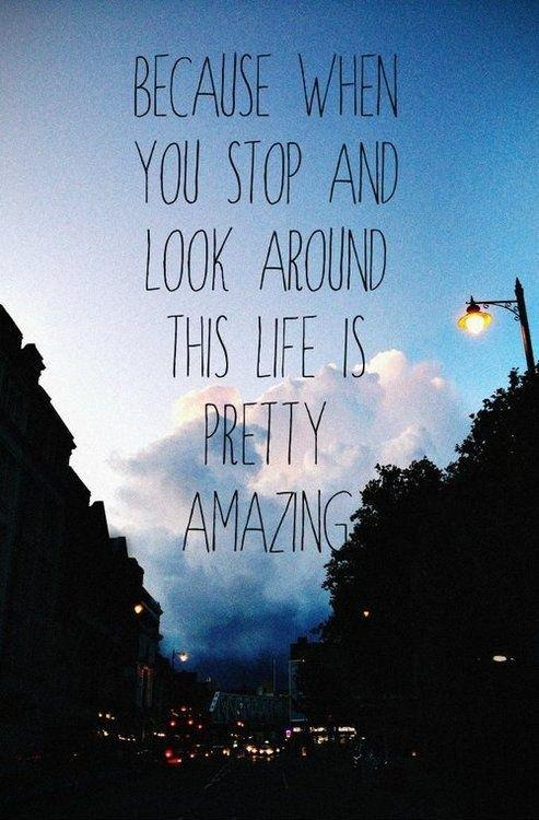 Because when you stop and look around this life is pretty amazing Picture Quote #1