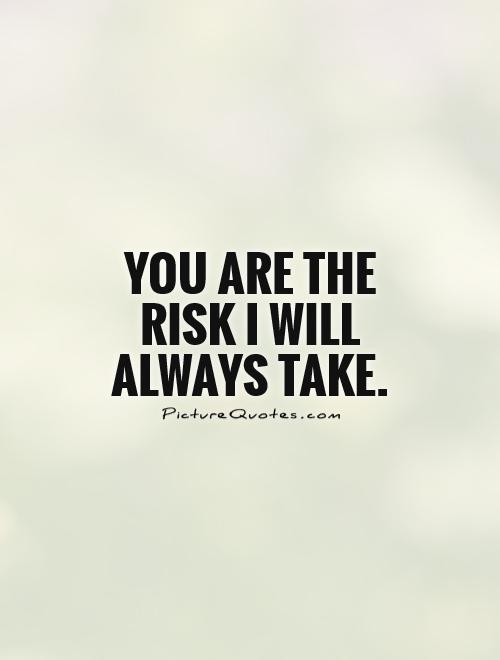 You are the risk I will always take Picture Quote #1