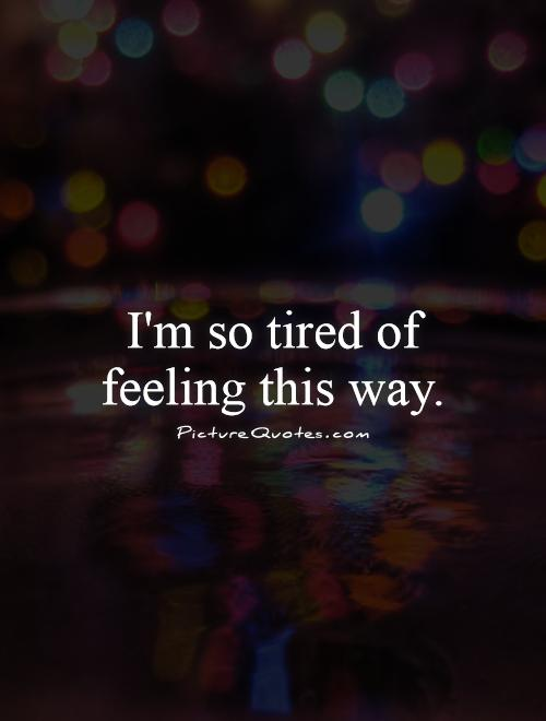 I'm so tired of feeling this way Picture Quote #1