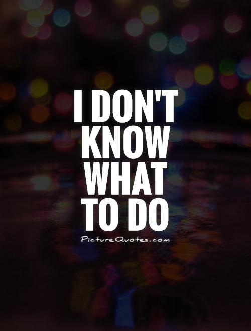 I don\'t know what to do | Picture Quotes