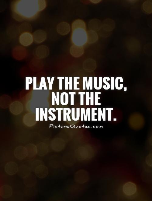 Play the music, not the instrument Picture Quote #1
