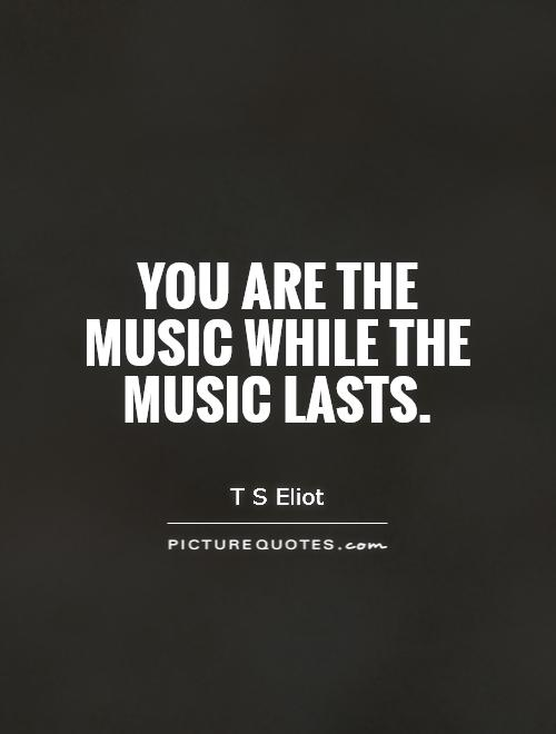 You are the music while the music lasts Picture Quote #1