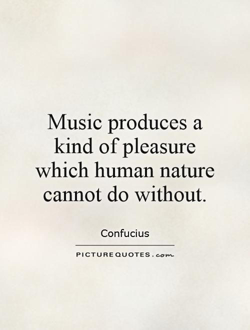 Music produces a kind of pleasure which human nature cannot do without Picture Quote #1