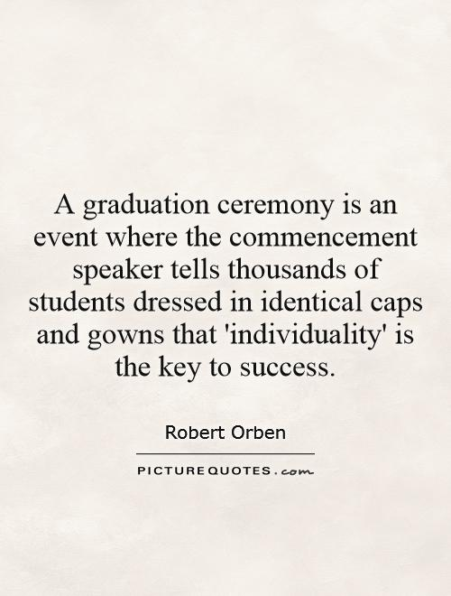 A graduation ceremony is an event where the commencement speaker tells thousands of students dressed in identical caps and gowns that 'individuality' is the key to success Picture Quote #1