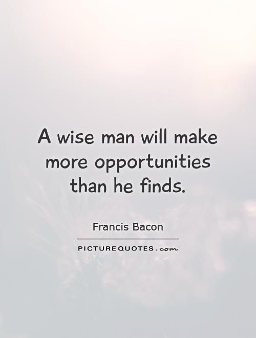 A wise man will make more opportunities than he finds Picture Quote #1