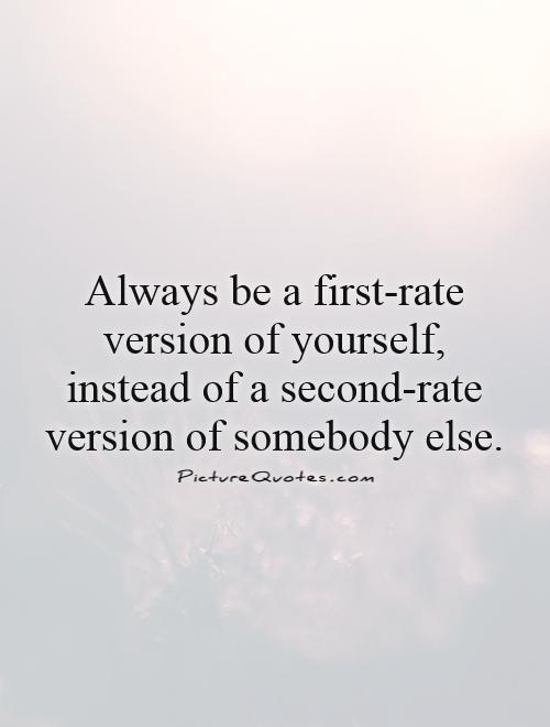 Always be a first-rate version of yourself, instead of a second-rate version of somebody else Picture Quote #1