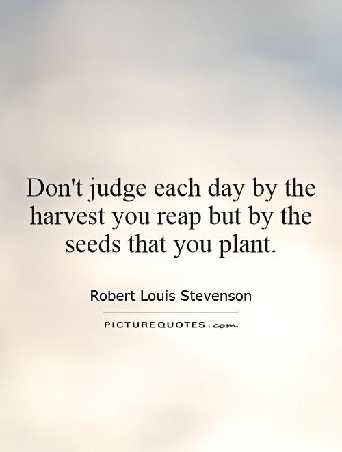 Don't judge each day by the harvest you reap but by the seeds that you plant Picture Quote #1