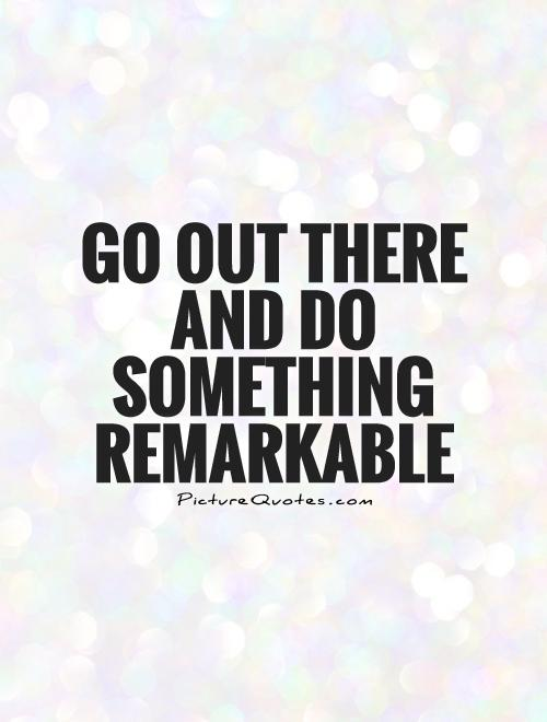Go out there and do something remarkable Picture Quote #1
