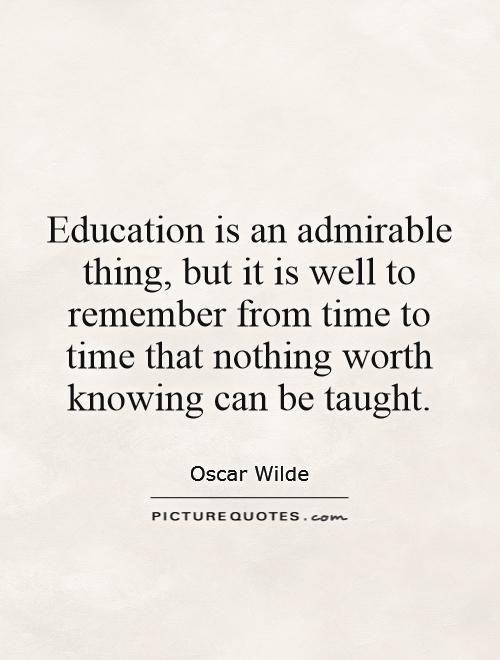 Education is an admirable thing, but it is well to remember from time to time that nothing worth knowing can be taught Picture Quote #1
