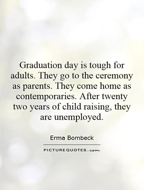 Graduation day is tough for adults. They go to the ceremony as parents. They come home as contemporaries. After twenty two years of child raising, they are unemployed Picture Quote #1